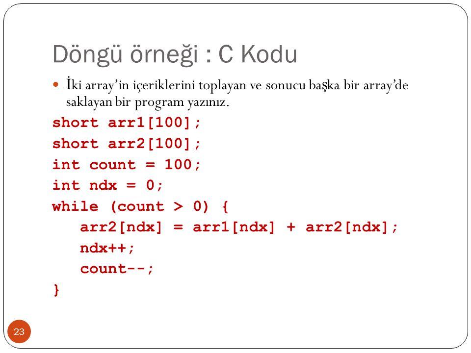 Döngü örneği : C Kodu 23  İ ki array'in içeriklerini toplayan ve sonucu ba ş ka bir array'de saklayan bir program yazınız. short arr1[100]; short arr