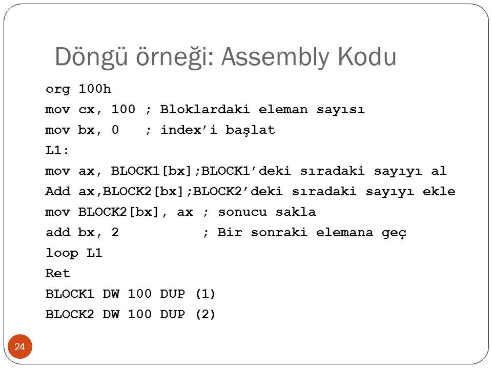 Döngü örneği: Assembly Kodu 24 org 100h mov cx, 100 ; Bloklardaki eleman sayısı mov bx, 0 ; index'i başlat L1: mov ax, BLOCK1[bx];BLOCK1'deki sıradaki
