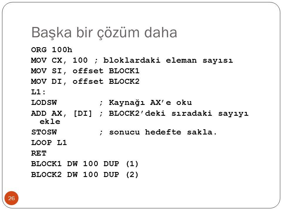Başka bir çözüm daha 26 ORG 100h MOV CX, 100 ; bloklardaki eleman sayısı MOV SI, offset BLOCK1 MOV DI, offset BLOCK2 L1: LODSW ; Kaynağı AX'e oku ADD