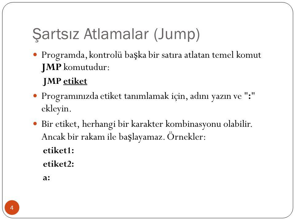 Şartsız Atlamalar (Jump) 4  Programda, kontrolü ba ş ka bir satıra atlatan temel komut JMP komutudur: JMP etiket  Programınızda etiket tanımlamak iç