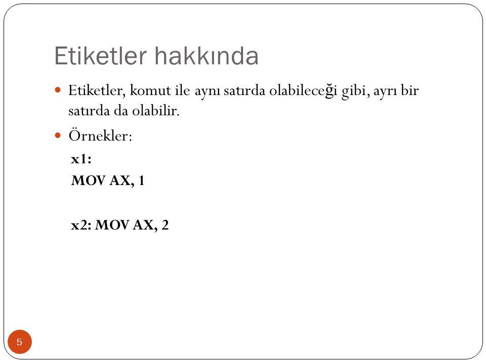 Etiketler hakkında 5  Etiketler, komut ile aynı satırda olabilece ğ i gibi, ayrı bir satırda da olabilir.  Örnekler: x1: MOV AX, 1 x2: MOV AX, 2