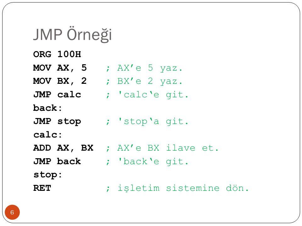 Tek bir bayrağı kontrol eden atlama komutları 17 KomutTanımlamaDurumKar ş ıtı JZ, JESıfır (e ş it) - Jump if Zero (Equal)Z = 1JNZ, JNE JC, JB, JNAECarry (küçük; e ş itten büyük de ğ il) - Jump if Carry (Below, Not Above Equal) C = 1JNC, JNB, JAE JSYönlü - Jump if SignS = 1JNS JOOverflow - Jump if OverflowO = 1JNO JPE, JPÇift parity - Jump if Parity EvenP = 1JPO, JNP JNZ, JNEJump if Not Zero (Not Equal) (sıfır de ğ il ise)Z = 0JZ, JE JNC, JNB, JAE Jump if Not Carry (küçük de ğ il; e ş itten büyük - Not Below, Above Equal) C = 0JC, JB, JNAE JNSYönlü de ğ il - Jump if Not SignS = 0JS JNOOverflow de ğ il - Jump if Not OverflowO = 0JO JPO, JNPTek parity - Jump if Parity Odd (No Parity)P = 0JPE, JP