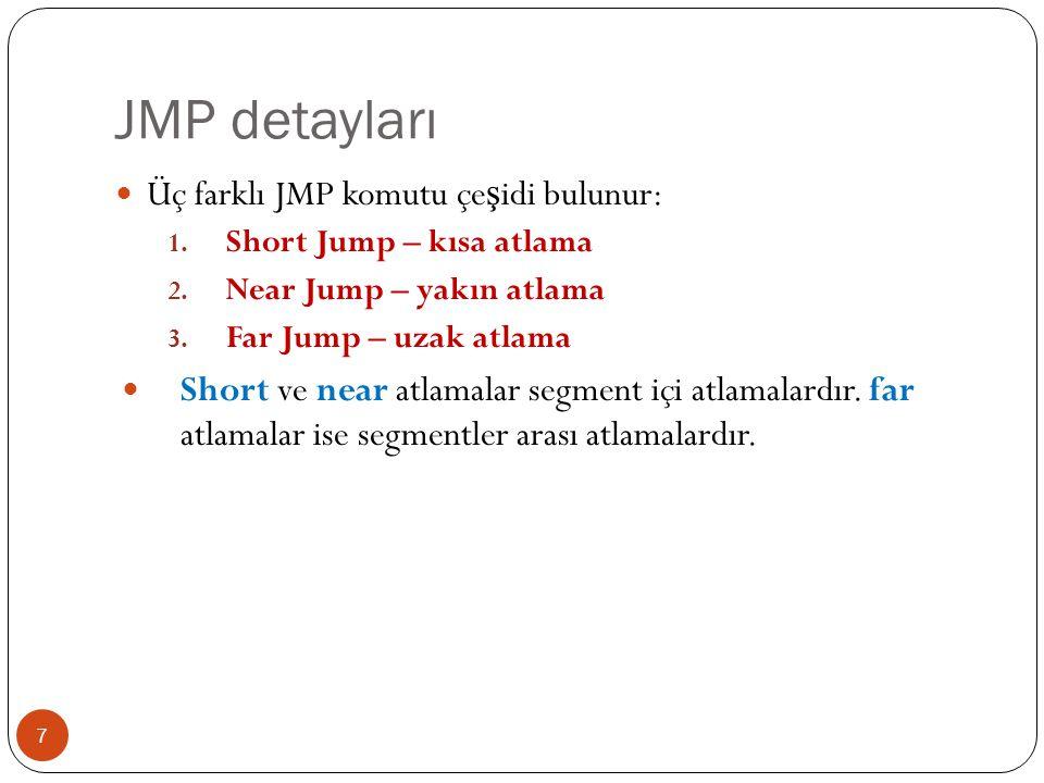 Yönlü sayılar için atlama komutları 18 InstructionDescription Conditio n Opposite JE, JZ E ş it is e - Jump if Equal (=) Sıfır ise - Jump if Zero Z = 1JNE, JNZ E ş it de ğ il ise - Jump if Not Equal (≠) Sıfır de ğ il ise - Jump if Not Zero Z = 0JE, JZ JG, JNLE Büyük ise - Jump if Greater (>) Küçük veya e ş it de ğ il ise - Jump if Not Less or Equal (not <=) Z = 0 and S = O JNG, JLE JL, JNGE Küçük ise - Jump if Less (<) Büyük veya e ş it de ğ il ise - Jump if Not Greater or Equal S ≠ OJNL, JGE JGE, JNL Büyük veya e ş it ise - Jump if Greater or Equal (>=) Küçük de ğ il ise - Jump if Not Less S = OJNGE, JL JLE, JNG Küçük veya e ş it ise - Jump if Less or Equal (<=) Büyük de ğ il ise - Jump if Not Greater Z = 1 or S ≠ O JNLE, JG