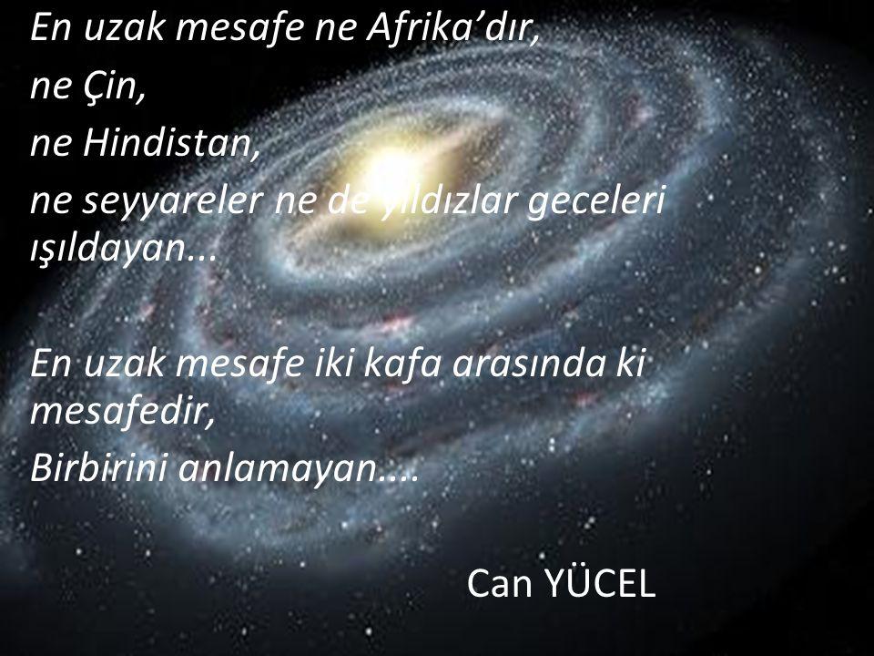 En uzak mesafe ne Afrika'dır, ne Çin, ne Hindistan, ne seyyareler ne de yıldızlar geceleri ışıldayan... En uzak mesafe iki kafa arasında ki mesafedir,