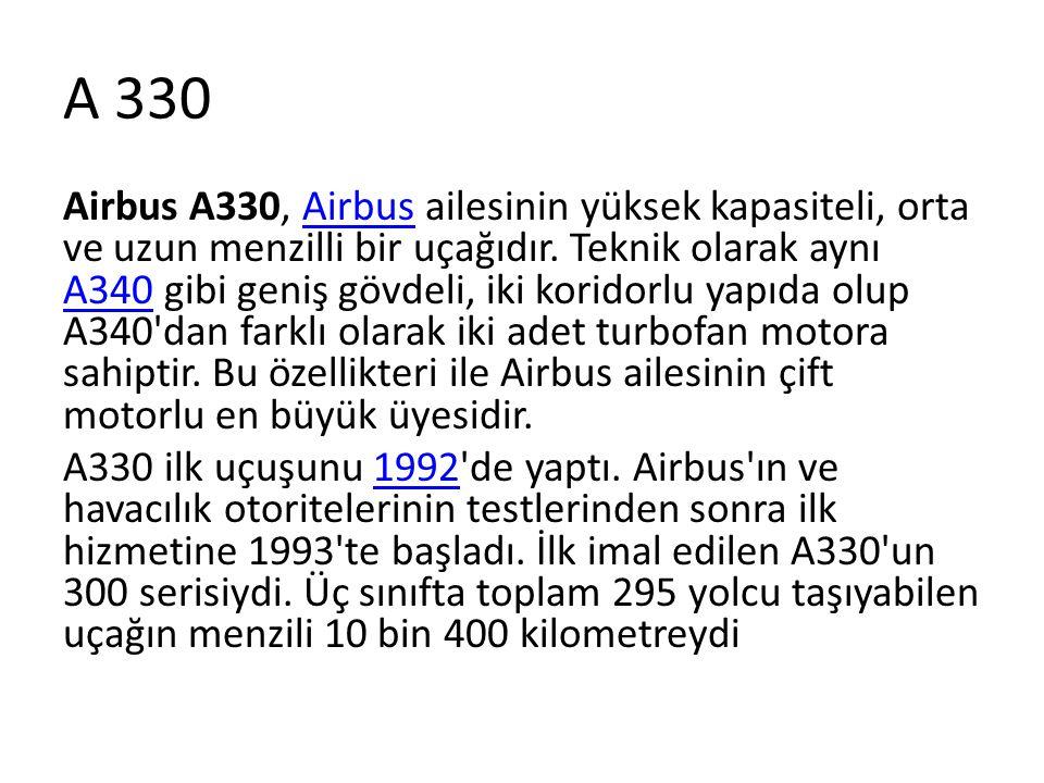 A 330 Airbus A330, Airbus ailesinin yüksek kapasiteli, orta ve uzun menzilli bir uçağıdır. Teknik olarak aynı A340 gibi geniş gövdeli, iki koridorlu y