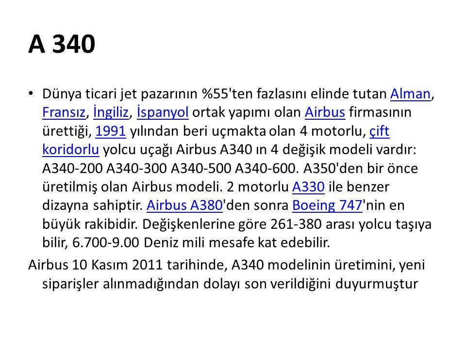 A 340 • Dünya ticari jet pazarının %55'ten fazlasını elinde tutan Alman, Fransız, İngiliz, İspanyol ortak yapımı olan Airbus firmasının ürettiği, 1991