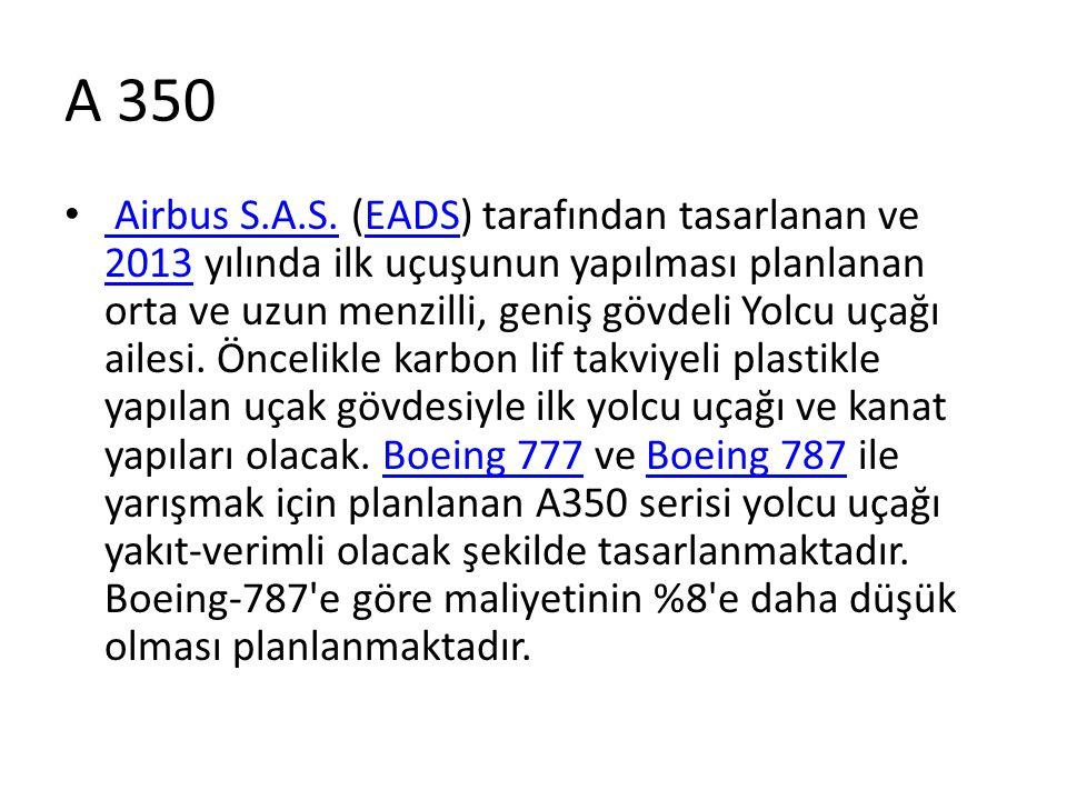 A 350 • Airbus S.A.S. (EADS) tarafından tasarlanan ve 2013 yılında ilk uçuşunun yapılması planlanan orta ve uzun menzilli, geniş gövdeli Yolcu uçağı a