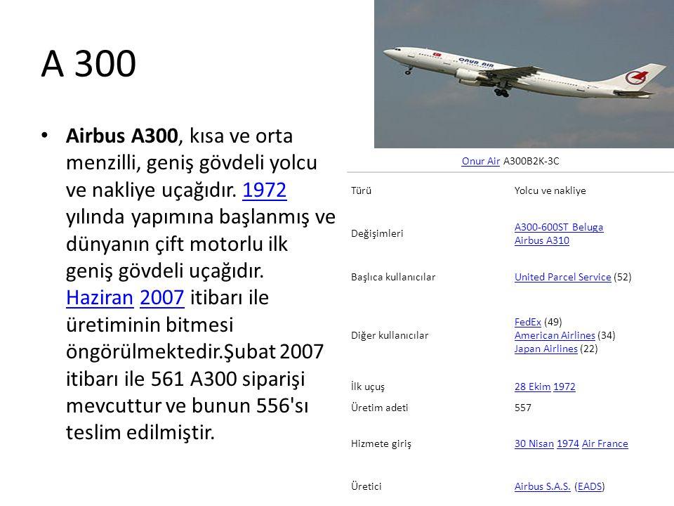 A 300 • Airbus A300, kısa ve orta menzilli, geniş gövdeli yolcu ve nakliye uçağıdır. 1972 yılında yapımına başlanmış ve dünyanın çift motorlu ilk geni