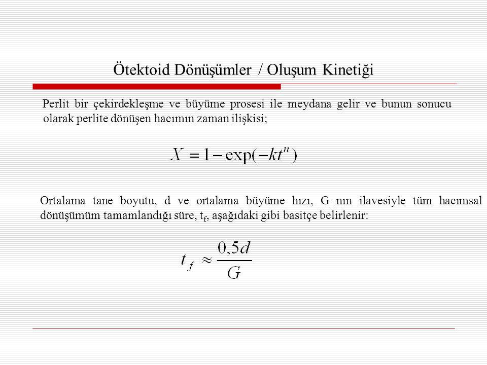 Ötektoid Dönüşümler / Oluşum Kinetiği Perlit bir çekirdekleşme ve büyüme prosesi ile meydana gelir ve bunun sonucu olarak perlite dönüşen hacımın zaman ilişkisi; Ortalama tane boyutu, d ve ortalama büyüme hızı, G nın ilavesiyle tüm hacımsal dönüşümüm tamamlandığı süre, t f, aşağıdaki gibi basitçe belirlenir: