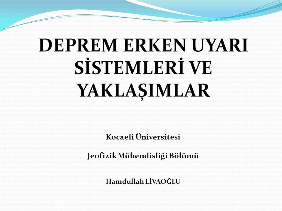 DEPREM ERKEN UYARI SİSTEMLERİ VE YAKLAŞIMLAR Kocaeli Üniversitesi Jeofizik Mühendisliği Bölümü Hamdullah LİVAOĞLU