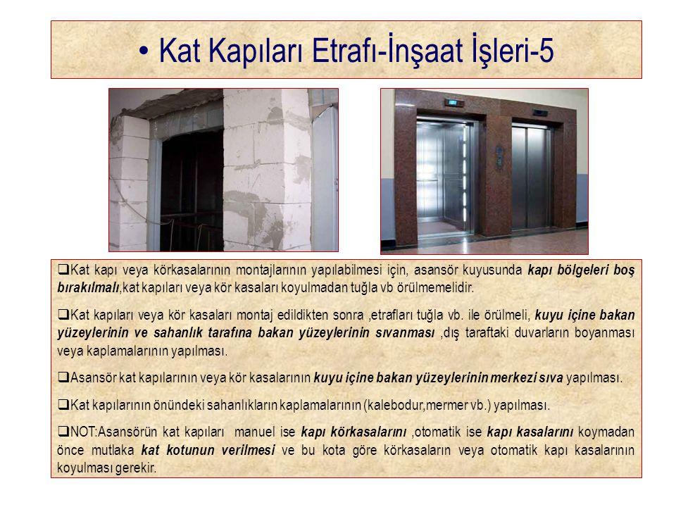 • Kat Kapıları Etrafı-İnşaat İşleri-5  Kat kapı veya körkasalarının montajlarının yapılabilmesi için, asansör kuyusunda kapı bölgeleri boş bırakılmalı,kat kapıları veya kör kasaları koyulmadan tuğla vb örülmemelidir.