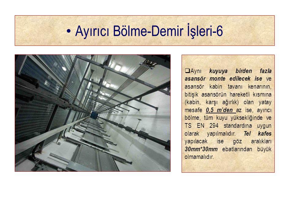 • Ayırıcı Bölme-Demir İşleri-6  Aynı kuyuya birden fazla asansör monte edilecek ise ve asansör kabin tavanı kenarının, bitişik asansörün hareketli kısmına (kabin, karşı ağırlık) olan yatay mesafe 0,5 m'den az ise, ayırıcı bölme, tüm kuyu yüksekliğinde ve TS EN 294 standardına uygun olarak yapılmalıdır.