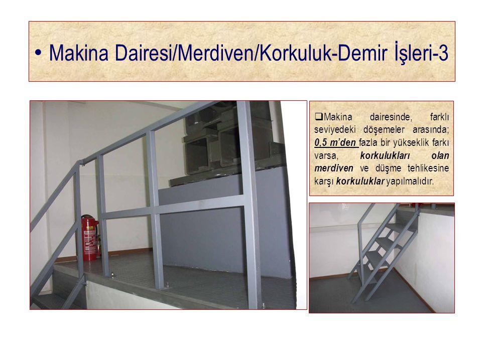 • Makina Dairesi/Merdiven/Korkuluk-Demir İşleri-3  Makina dairesinde, farklı seviyedeki döşemeler arasında; 0,5 m'den fazla bir yükseklik farkı varsa, korkulukları olan merdiven ve düşme tehlikesine karşı korkuluklar yapılmalıdır.
