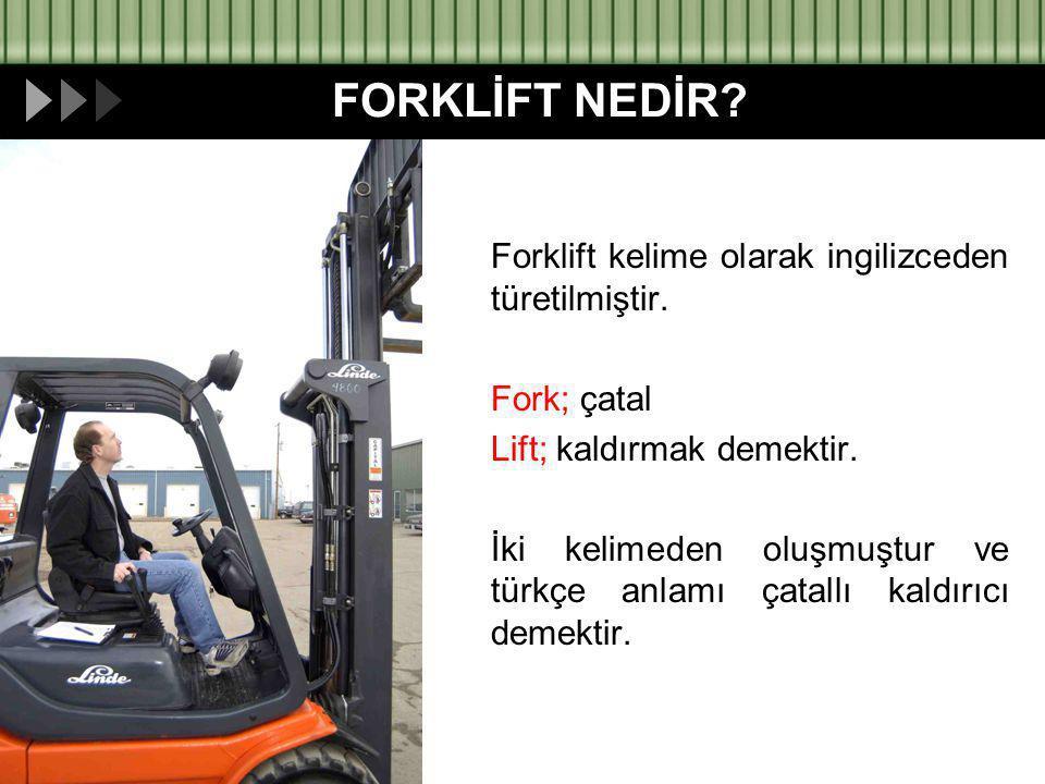FORKLİFT NEDİR? Forklift kelime olarak ingilizceden türetilmiştir. Fork; çatal Lift; kaldırmak demektir. İki kelimeden oluşmuştur ve türkçe anlamı çat