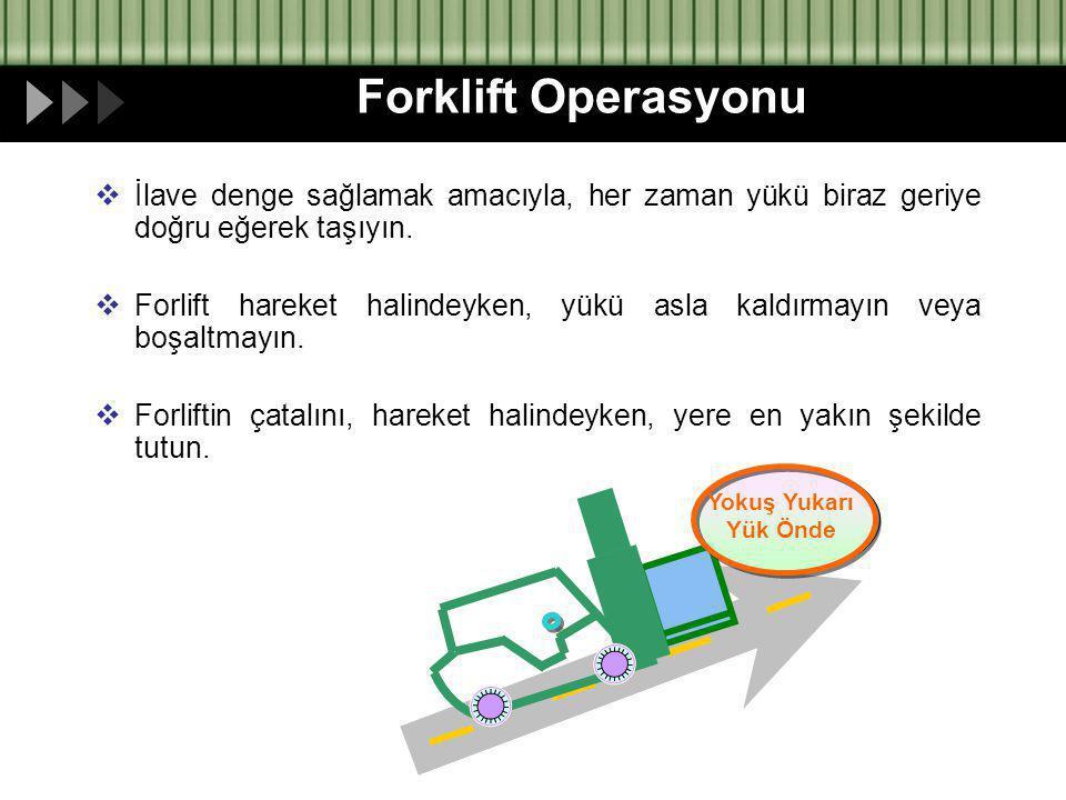 Forklift Operasyonu  İlave denge sağlamak amacıyla, her zaman yükü biraz geriye doğru eğerek taşıyın.  Forlift hareket halindeyken, yükü asla kaldır