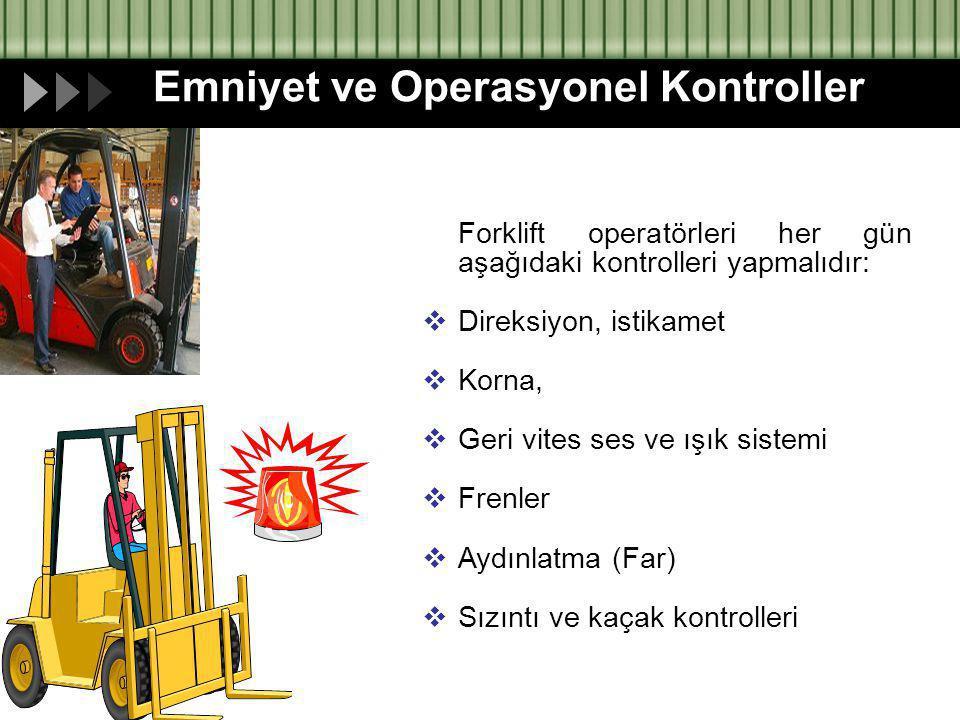 Emniyet ve Operasyonel Kontroller Forklift operatörleri her gün aşağıdaki kontrolleri yapmalıdır:  Direksiyon, istikamet  Korna,  Geri vites ses ve