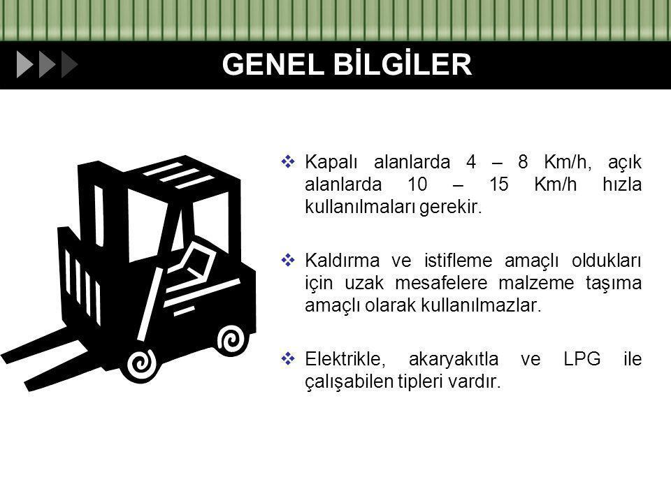  Kapalı alanlarda 4 – 8 Km/h, açık alanlarda 10 – 15 Km/h hızla kullanılmaları gerekir.  Kaldırma ve istifleme amaçlı oldukları için uzak mesafelere