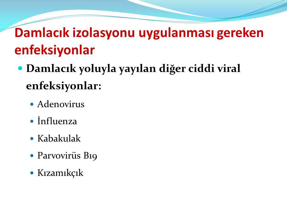 Damlacık izolasyonu uygulanması gereken enfeksiyonlar  Damlacık yoluyla yayılan diğer ciddi viral enfeksiyonlar:  Adenovirus  İnfluenza  Kabakulak