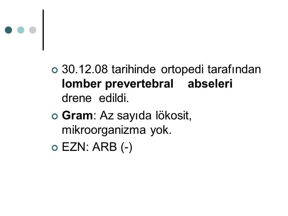 30.12.08 tarihinde ortopedi tarafından lomber prevertebral abseleri drene edildi. Gram: Az sayıda lökosit, mikroorganizma yok. EZN: ARB (-)