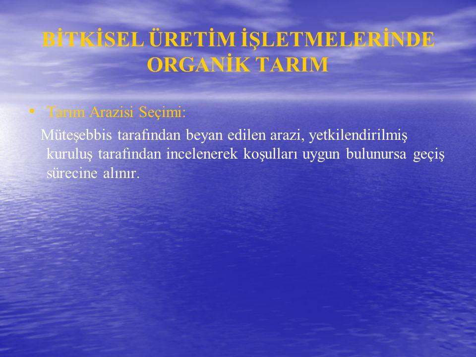 BİTKİSEL ÜRETİM İŞLETMELERİNDE ORGANİK TARIM • • Tarım Arazisi Seçimi: Müteşebbis tarafından beyan edilen arazi, yetkilendirilmiş kuruluş tarafından i