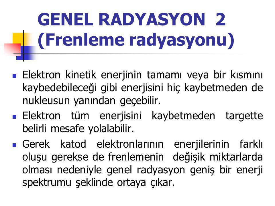 GENEL RADYASYON 1 (Frenleme - Bremsstrahlung- radyasyonu)  Diğer iki etkileşim şeklinden farklı olarak burada katod elektronu yörünge elektronları il