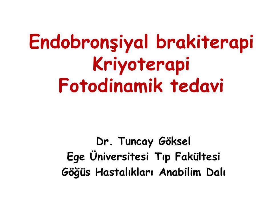 Endobronşiyal brakiterapi Kriyoterapi Fotodinamik tedavi Dr. Tuncay Göksel Ege Üniversitesi Tıp Fakültesi Göğüs Hastalıkları Anabilim Dalı