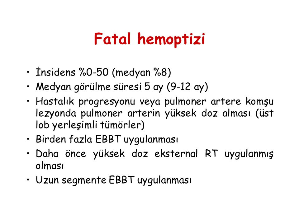 Fatal hemoptizi •İnsidens %0-50 (medyan %8) •Medyan görülme süresi 5 ay (9-12 ay) •Hastalık progresyonu veya pulmoner artere komşu lezyonda pulmoner a