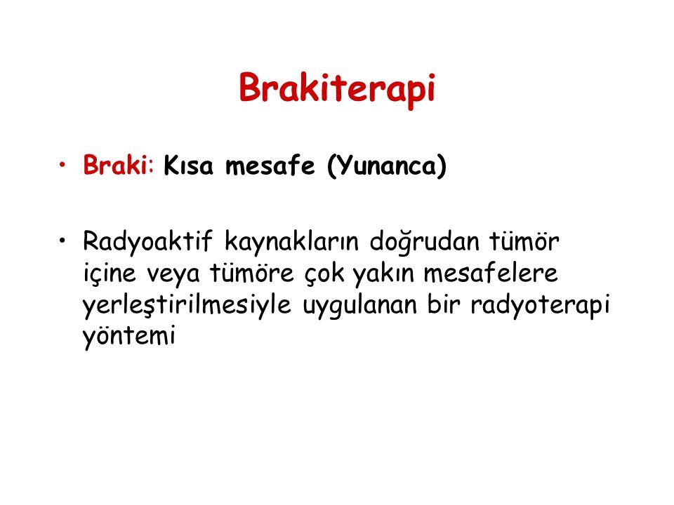 Brakiterapi •Braki: Kısa mesafe (Yunanca) •Radyoaktif kaynakların doğrudan tümör içine veya tümöre çok yakın mesafelere yerleştirilmesiyle uygulanan b
