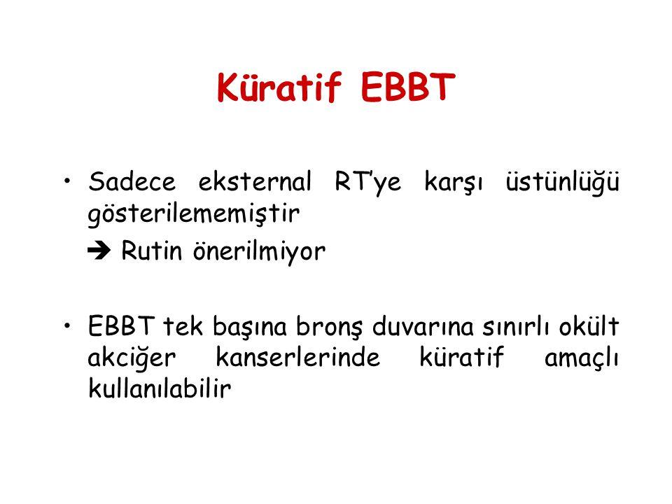 Küratif EBBT •Sadece eksternal RT'ye karşı üstünlüğü gösterilememiştir  Rutin önerilmiyor •EBBT tek başına bronş duvarına sınırlı okült akciğer kanse