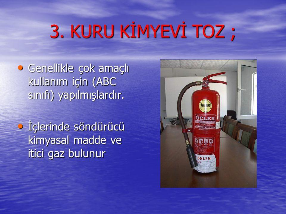 3. KURU KİMYEVİ TOZ ; • Genellikle çok amaçlı kullanım için (ABC sınıfı) yapılmışlardır. • İçlerinde söndürücü kimyasal madde ve itici gaz bulunur