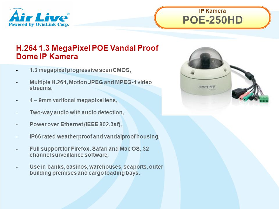 IP Kamera POE-250HD H.264 1.3 MegaPixel POE Vandal Proof Dome IP Kamera - 1.3 megapixel progressive scan CMOS, - Multiple H.264, Motion JPEG and MPEG-4 video streams, - 4 – 9mm varifocal megapixel lens, - Two-way audio with audio detection, - Power over Ethernet (IEEE 802.3af), - IP66 rated weatherproof and vandalproof housing, - Full support for Firefox, Safari and Mac OS, 32 channel surveillance software, - Use in banks, casinos, warehouses, seaports, outer building premises and cargo loading bays.