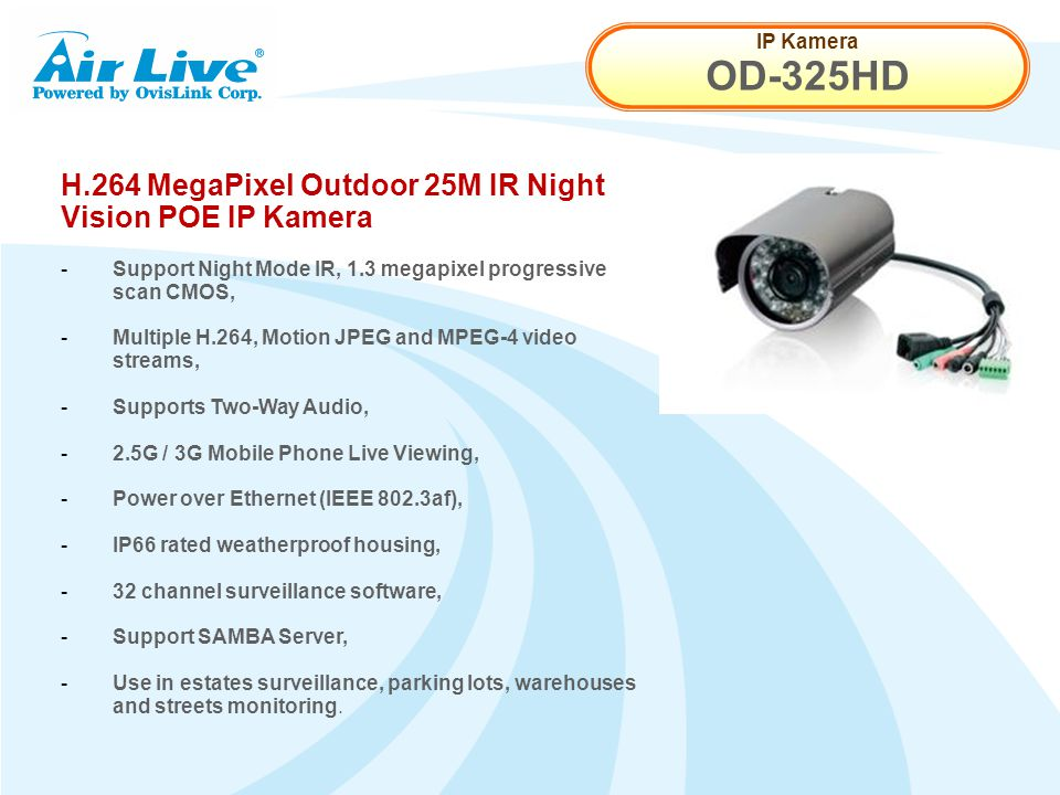 IP Kamera OD-325HD H.264 MegaPixel Outdoor 25M IR Night Vision POE IP Kamera - Support Night Mode IR, 1.3 megapixel progressive scan CMOS, - Multiple H.264, Motion JPEG and MPEG-4 video streams, - Supports Two-Way Audio, - 2.5G / 3G Mobile Phone Live Viewing, - Power over Ethernet (IEEE 802.3af), - IP66 rated weatherproof housing, - 32 channel surveillance software, - Support SAMBA Server, - Use in estates surveillance, parking lots, warehouses and streets monitoring.