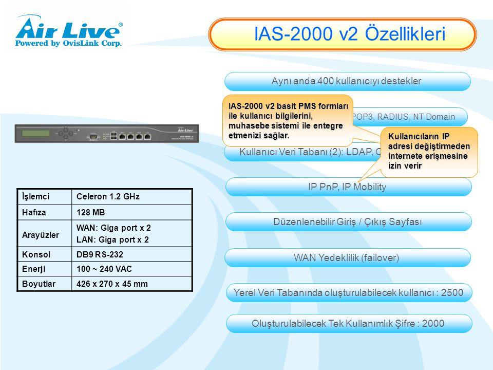 İşlemciCeleron 1.2 GHz Hafıza128 MB Arayüzler WAN: Giga port x 2 LAN: Giga port x 2 KonsolDB9 RS-232 Enerji100 ~ 240 VAC Boyutlar426 x 270 x 45 mm Kullanıcı Veri Tabanı (1): Yerel, POP3, RADIUS, NT Domain Kullanıcı Veri Tabanı (2): LDAP, On-demand, PMS IP PnP, IP Mobility Aynı anda 400 kullanıcıyı destekler WAN Yedeklilik (failover) Düzenlenebilir Giriş / Çıkış Sayfası IAS-2000 v2 basit PMS formları ile kullanıcı bilgilerini, muhasebe sistemi ile entegre etmenizi sağlar.