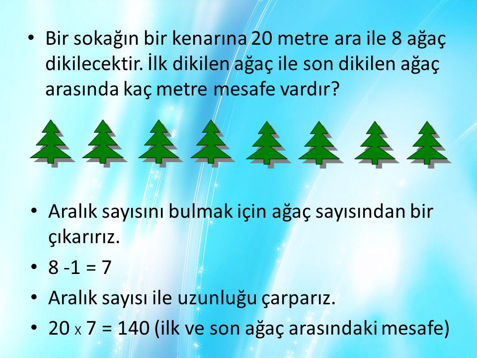 • Bir sokağın bir kenarına 20 metre ara ile 8 ağaç dikilecektir. İlk dikilen ağaç ile son dikilen ağaç arasında kaç metre mesafe vardır? • Aralık sayı