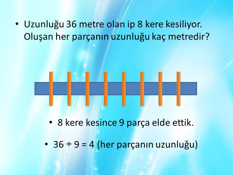 • Uzunluğu 36 metre olan ip 8 kere kesiliyor. Oluşan her parçanın uzunluğu kaç metredir? • 8 kere kesince 9 parça elde ettik. • 36 ÷ 9 = 4 (her parçan