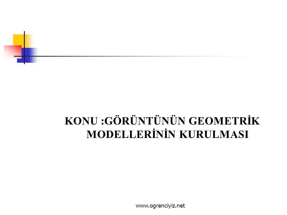 KONU :GÖRÜNTÜNÜN GEOMETRİK MODELLERİNİN KURULMASI www.ogrenciyiz.net