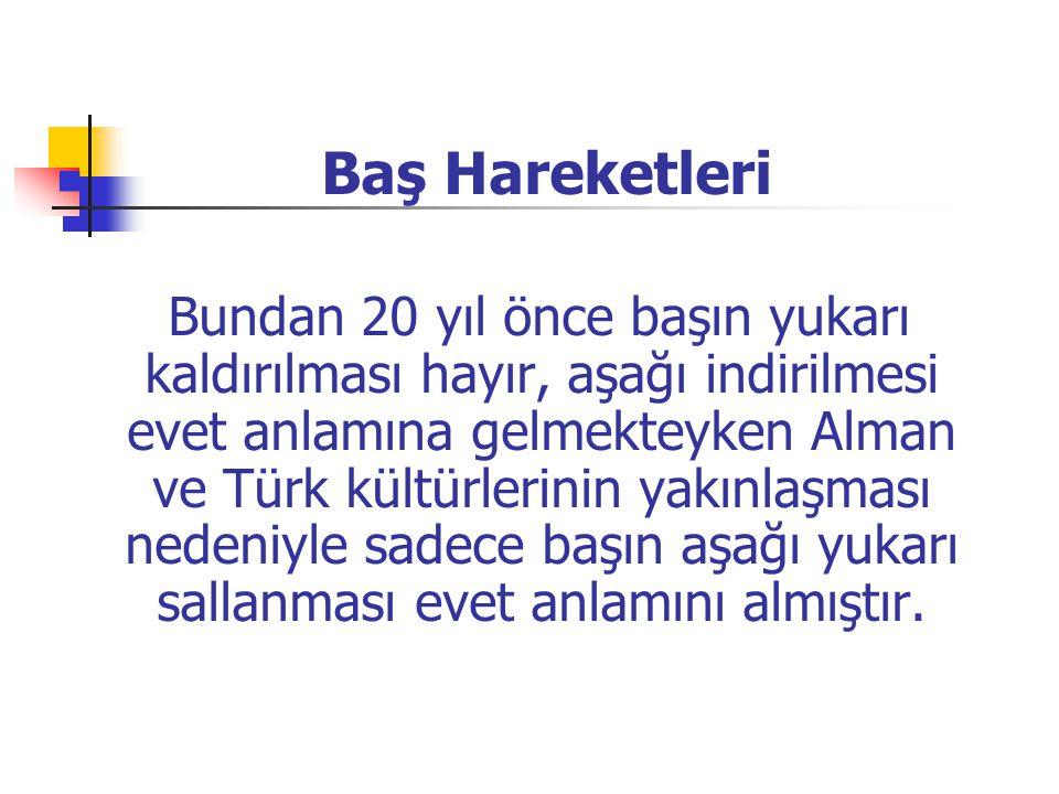  Baş Hareketleri Bundan 20 yıl önce başın yukarı kaldırılması hayır, aşağı indirilmesi evet anlamına gelmekteyken Alman ve Türk kültürlerinin yakınla