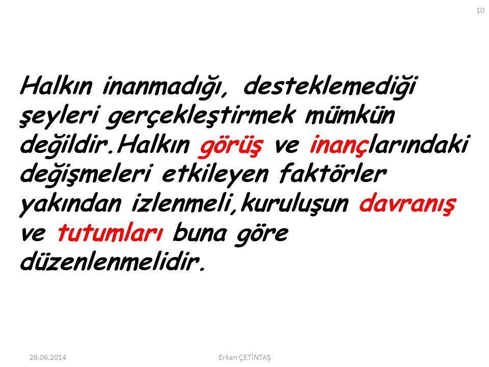26.06.2014 10 Erkan ÇETİNTAŞ Halkın inanmadığı, desteklemediği şeyleri gerçekleştirmek mümkün değildir.Halkın görüş ve inançlarındaki değişmeleri etki