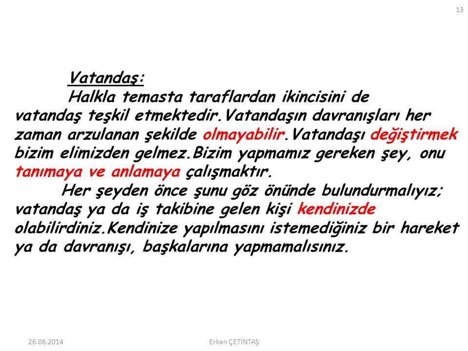 26.06.2014 13 Erkan ÇETİNTAŞ Vatandaş: Halkla temasta taraflardan ikincisini de vatandaş teşkil etmektedir.Vatandaşın davranışları her zaman arzulanan