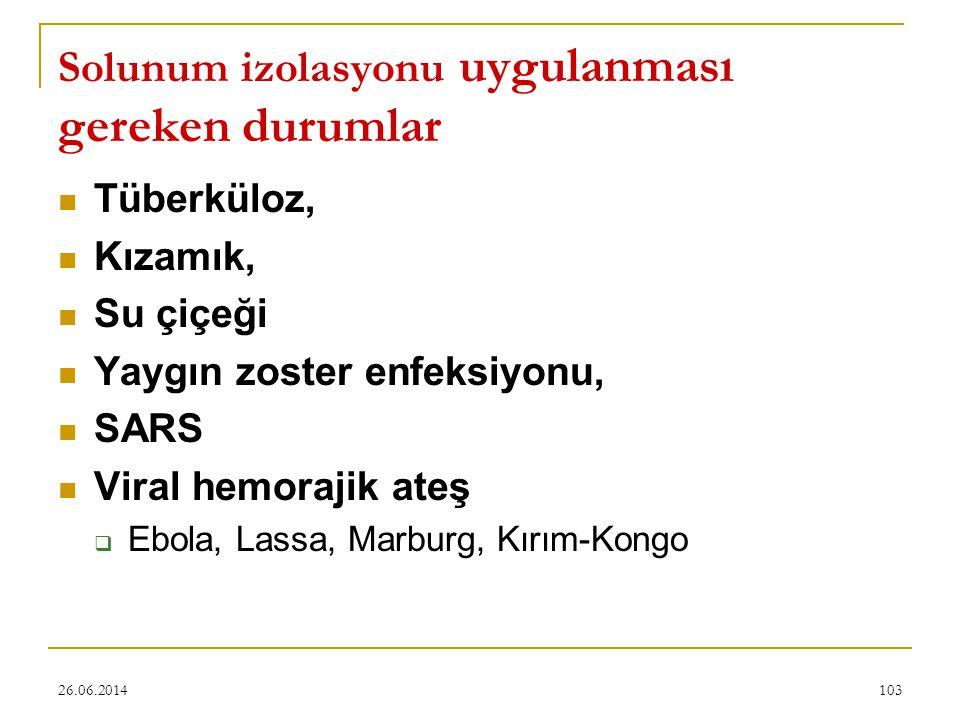 26.06.2014103 Solunum izolasyonu uygulanması gereken durumlar  Tüberküloz,  Kızamık,  Su çiçeği  Yaygın zoster enfeksiyonu,  SARS  Viral hemoraj
