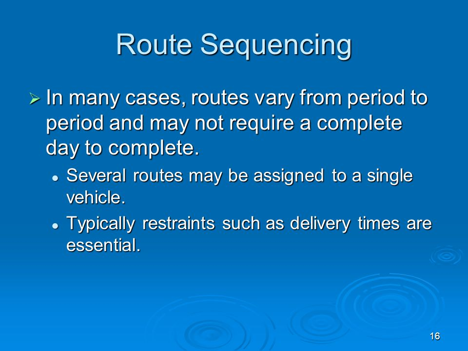 16 Route Sequencing  In many cases, routes vary from period to period and may not require a complete day to complete.  Several routes may be assigne