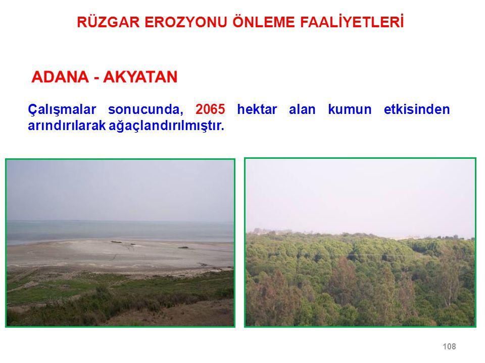 108 ADANA - AKYATAN Çalışmalar sonucunda, 2065 hektar alan kumun etkisinden arındırılarak ağaçlandırılmıştır. RÜZGAR EROZYONU ÖNLEME FAALİYETLERİ