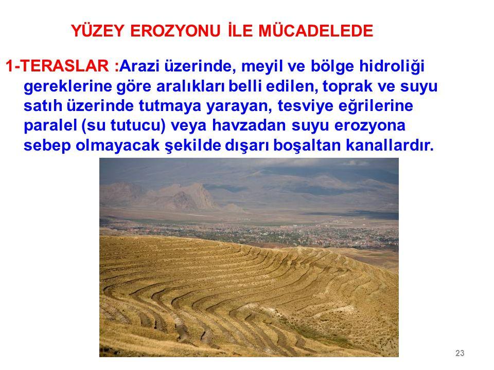 23 YÜZEY EROZYONU İLE MÜCADELEDE 1-TERASLAR :Arazi üzerinde, meyil ve bölge hidroliği gereklerine göre aralıkları belli edilen, toprak ve suyu satıh ü
