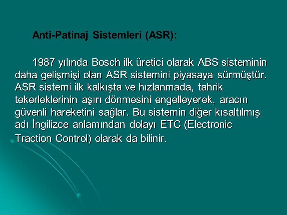 Anti-Patinaj Sistemleri (ASR): 1987 yılında Bosch ilk üretici olarak ABS sisteminin daha gelişmişi olan ASR sistemini piyasaya sürmüştür. ASR sistemi