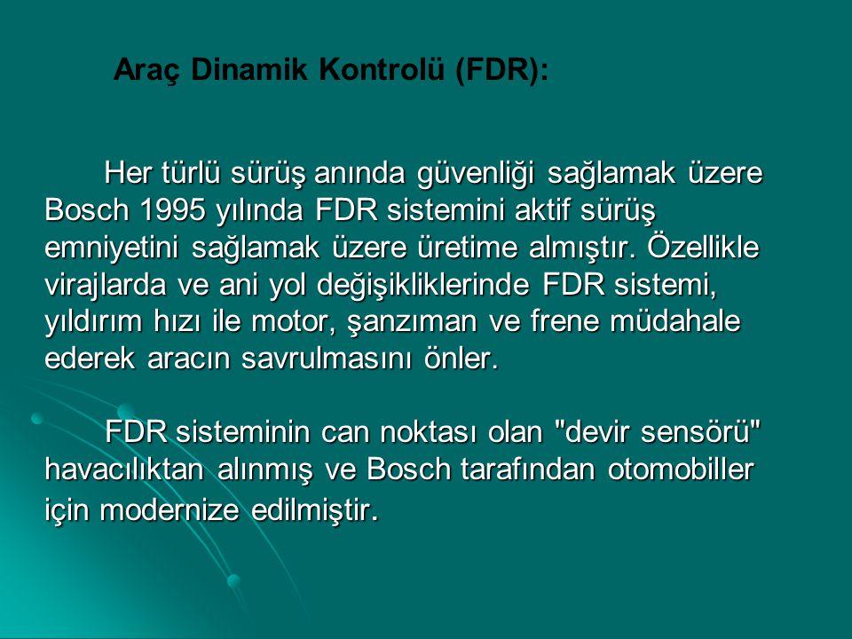 Araç Dinamik Kontrolü (FDR): Her türlü sürüş anında güvenliği sağlamak üzere Bosch 1995 yılında FDR sistemini aktif sürüş emniyetini sağlamak üzere ür