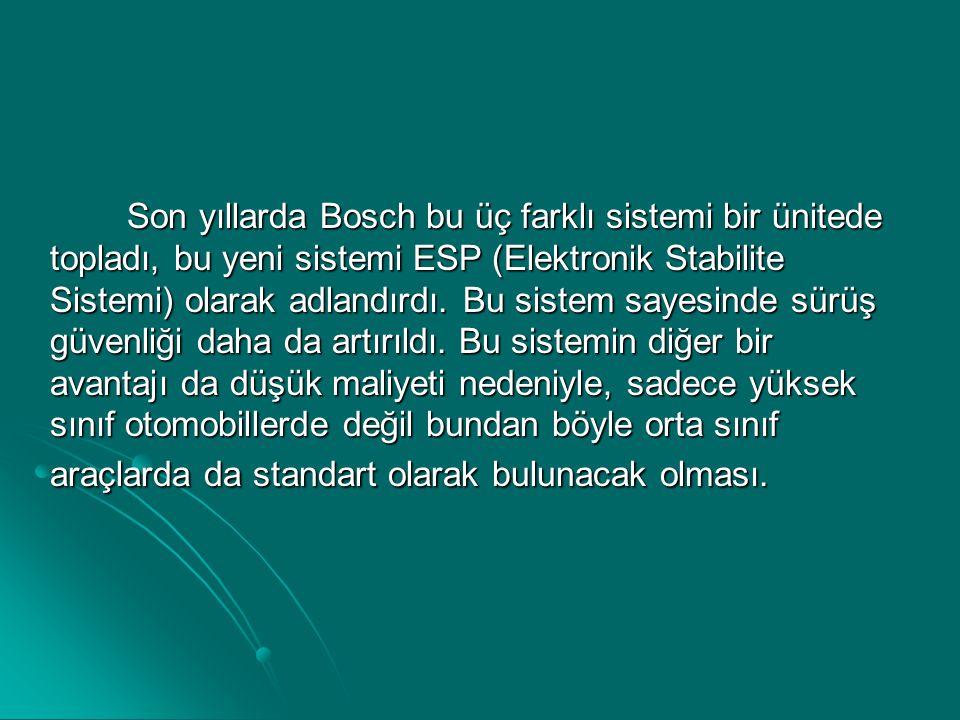 Son yıllarda Bosch bu üç farklı sistemi bir ünitede topladı, bu yeni sistemi ESP (Elektronik Stabilite Sistemi) olarak adlandırdı. Bu sistem sayesinde