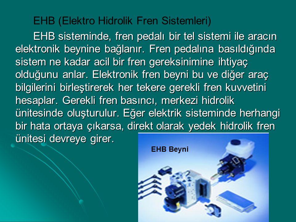 EHB (Elektro Hidrolik Fren Sistemleri) EHB sisteminde, fren pedalı bir tel sistemi ile aracın elektronik beynine bağlanır. Fren pedalına basıldığında