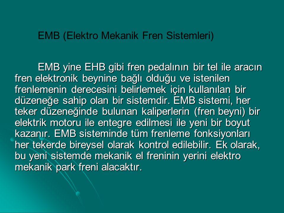 EMB (Elektro Mekanik Fren Sistemleri) EMB yine EHB gibi fren pedalının bir tel ile aracın fren elektronik beynine bağlı olduğu ve istenilen frenlemeni