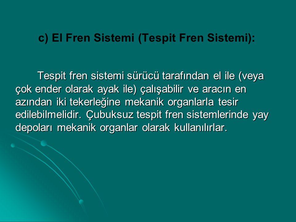 c) El Fren Sistemi (Tespit Fren Sistemi): Tespit fren sistemi sürücü tarafından el ile (veya çok ender olarak ayak ile) çalışabilir ve aracın en azınd