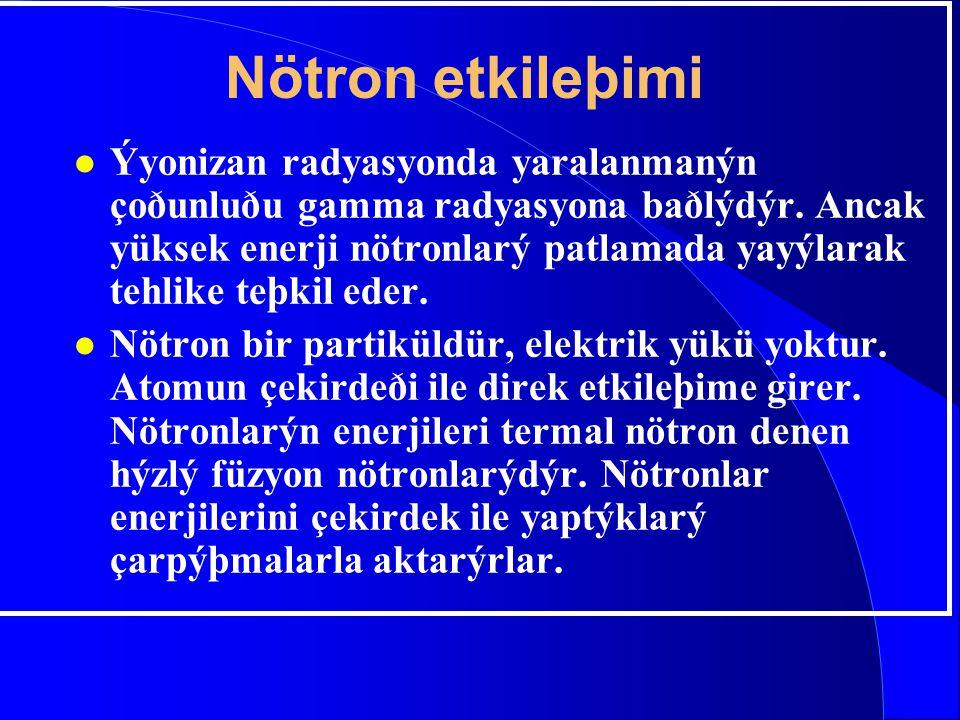 Nötron etkileþimi l Ýyonizan radyasyonda yaralanmanýn çoðunluðu gamma radyasyona baðlýdýr. Ancak yüksek enerji nötronlarý patlamada yayýlarak tehlike